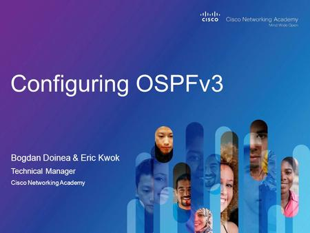 Bogdan Doinea & Eric Kwok Configuring OSPFv3 Technical Manager Cisco Networking Academy.