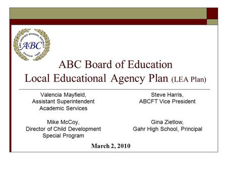 ABC Board of Education Local Educational Agency Plan (LEA Plan) Valencia Mayfield, Assistant Superintendent Academic Services Mike McCoy, Director of Child.