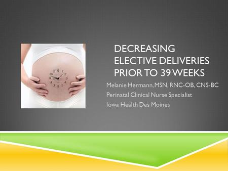 DECREASING ELECTIVE DELIVERIES PRIOR TO 39 WEEKS Melanie Hermann, MSN, RNC-OB, CNS-BC Perinatal Clinical Nurse Specialist Iowa Health Des Moines.