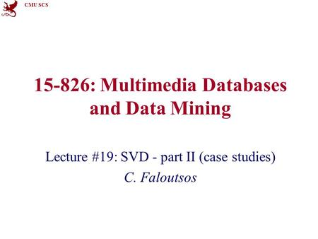 CMU SCS 15-826: Multimedia Databases and Data Mining Lecture #19: SVD - part II (case studies) C. Faloutsos.
