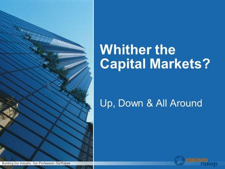 Building Our Industry, Our Profession, Our Future Whither the Capital Markets? Up, Down & All Around.