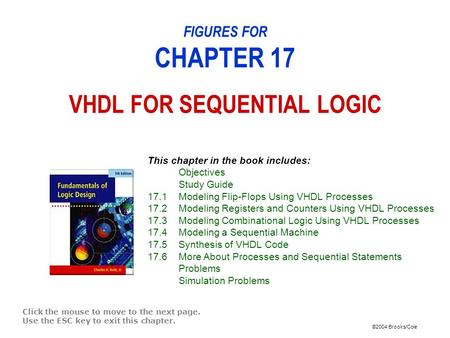 ©2004 Brooks/Cole FIGURES FOR CHAPTER 17 VHDL FOR SEQUENTIAL LOGIC Click the mouse to move to the next page. Use the ESC key to exit this chapter. This.