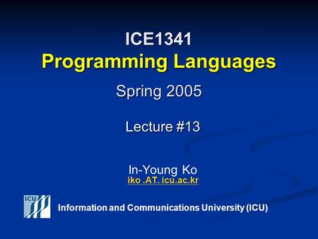 ICE1341 Programming Languages Spring 2005 Lecture #13 Lecture #13 In-Young Ko iko.AT. icu.ac.kr iko.AT. icu.ac.kr Information and Communications University.