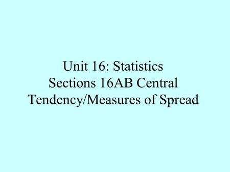 Unit 16: Statistics Sections 16AB Central Tendency/Measures of Spread.
