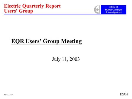 Office of Market Oversight & Investigations Electric Quarterly Report Users' Group July 11, 2003 EQR-1 EQR Users' Group Meeting July 11, 2003.