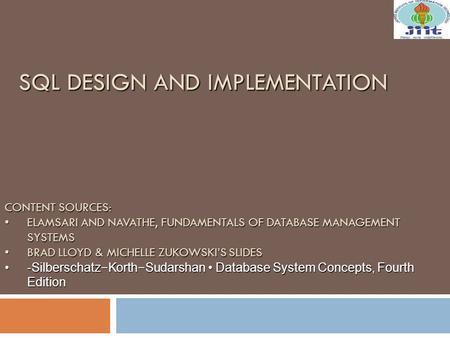 SQL DESIGN AND IMPLEMENTATION CONTENT SOURCES: ELAMSARI AND NAVATHE, FUNDAMENTALS OF DATABASE MANAGEMENT SYSTEMSELAMSARI AND NAVATHE, FUNDAMENTALS OF.