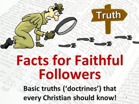 Facts for Faithful Followers Basic truths ('doctrines') that every Christian should know! 1.
