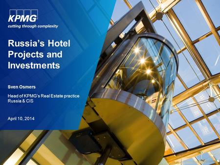 Russia's Hotel Projects and Investments Sven Osmers Head of KPMG's Real Estate practice Russia & CIS April 10, 2014.