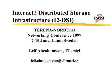 Internet2 Distributed Storage Infrastructure (I2-DSI) TERENA-NORDUnet Networking Conference 1999 7-10 June, Lund, Sweden Leif Abrahamsson, Ellemtel