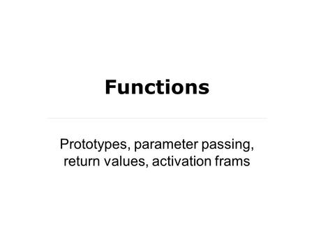 Functions Prototypes, parameter passing, return values, activation frams.