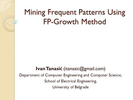 Mining Frequent Patterns Using FP-Growth Method Ivan Tanasić Department of Computer Engineering and Computer Science, School of Electrical.