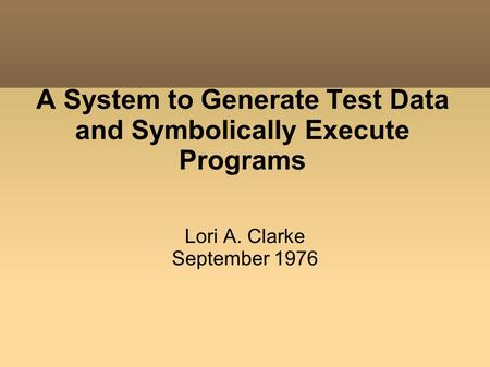 A System to Generate Test Data and Symbolically Execute Programs Lori A. Clarke September 1976.