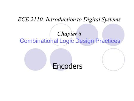 ECE 2110: Introduction to Digital Systems Chapter 6 Combinational Logic Design Practices Encoders.