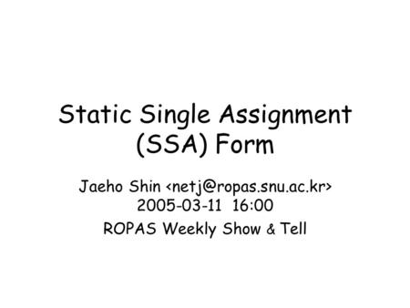 Static Single Assignment (SSA) Form Jaeho Shin 2005-03-11 16:00 ROPAS Weekly Show & Tell.