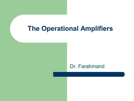 The Operational Amplifiers Dr. Farahmand. Opamps Properties IdealPractical ArchitectureCircuits Open Loop Parameters Modes of operation Frequency Response.