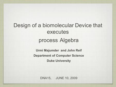 Design of a biomolecular Device that executes process Algebra Urmi Majumder and John Reif Department of Computer Science Duke University DNA15, JUNE 10,