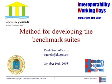 Method for developing the benchmark suites. October 10th 2005 1 © Raúl García-Castro Method for developing the benchmark suites Raúl García-Castro October.