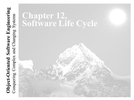 Conquering Complex and Changing Systems Object-Oriented Software Engineering Chapter 12, Software Life Cycle.
