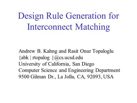 Design Rule Generation for Interconnect Matching Andrew B. Kahng and Rasit Onur Topaloglu {abk | rtopalog University of California, San Diego.