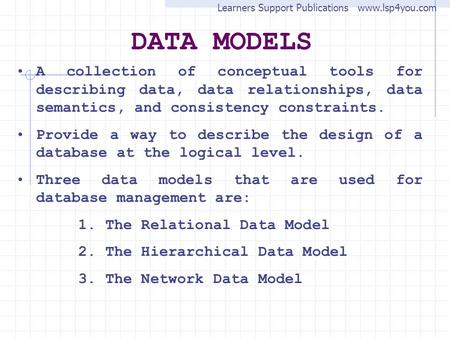 DATA MODELS A collection of conceptual tools for describing data, data relationships, data semantics, and consistency constraints. Provide a way to describe.