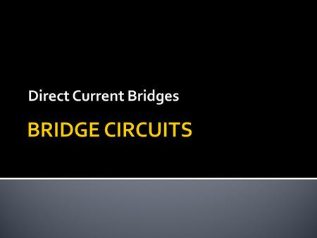 Direct Current Bridges.  A Wheatstone bridge can be used to measure resistance by comparing unknown resistor against precision resistors of known value,