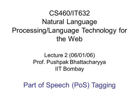 CS460/IT632 Natural Language Processing/Language Technology for the Web Lecture 2 (06/01/06) Prof. Pushpak Bhattacharyya IIT Bombay Part of Speech (PoS)