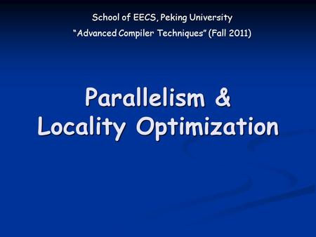 "School of EECS, Peking University ""Advanced Compiler Techniques"" (Fall 2011) Parallelism & Locality Optimization."