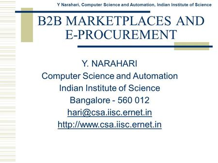 Y Narahari, Computer Science and Automation, Indian Institute of Science B2B MARKETPLACES AND E-PROCUREMENT Y. NARAHARI Computer Science and Automation.