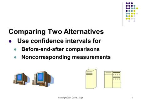 Copyright 2004 David J. Lilja1 Comparing Two Alternatives Use confidence intervals for Before-and-after comparisons Noncorresponding measurements.