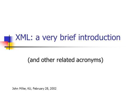 XML: a very brief introduction (and other related acronyms) John Miller, KU, February 28, 2002.