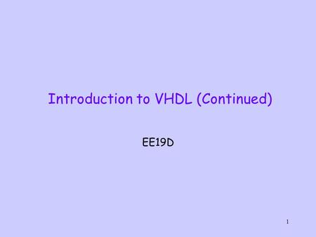 1 Introduction to VHDL (Continued) EE19D. 2 Basic elements of a VHDL Model Package Declaration ENTITY (interface description) ARCHITECTURE (functionality)
