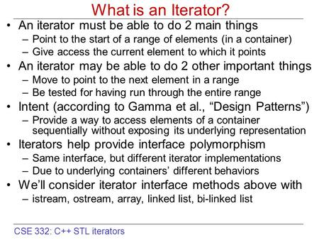 CSE 332: C++ STL iterators What is an Iterator? An iterator must be able to do 2 main things –Point to the start of a range of elements (in a container)