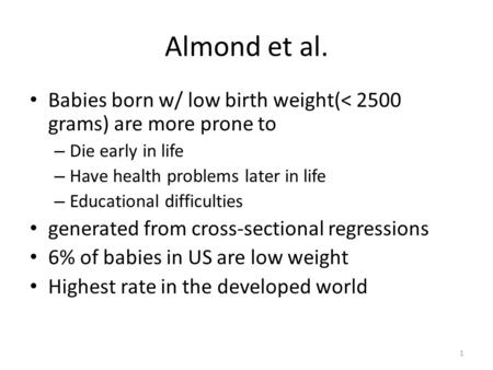 1 Almond et al. Babies born w/ low birth weight(< 2500 grams) are more prone to – Die early in life – Have health problems later in life – Educational.