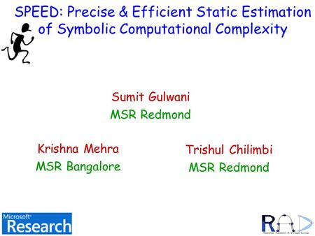 SPEED: Precise & Efficient Static Estimation of Symbolic Computational Complexity Sumit Gulwani MSR Redmond TexPoint fonts used in EMF. Read the TexPoint.