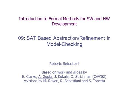Introduction to Formal Methods for SW and HW Development 09: SAT Based Abstraction/Refinement in Model-Checking Roberto Sebastiani Based on work and slides.