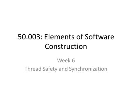 50.003: Elements of Software Construction Week 6 Thread Safety and Synchronization.