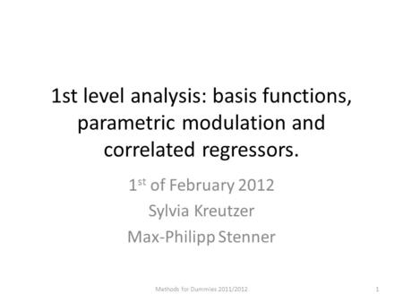 1st level analysis: basis functions, parametric modulation and correlated regressors. 1 st of February 2012 Sylvia Kreutzer Max-Philipp Stenner Methods.