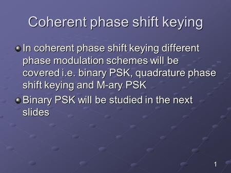 Coherent phase shift keying In coherent phase shift keying different phase modulation schemes will be covered i.e. binary PSK, quadrature phase shift keying.