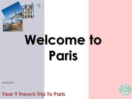 Welcome to Paris Year 9 French Trip To Paris 26/04/2012 1.