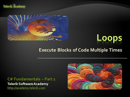 Execute Blocks of Code Multiple Times Telerik Software Academy  C# Fundamentals – Part 1.