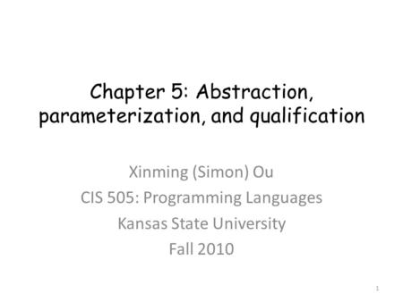 Chapter 5: Abstraction, parameterization, and qualification Xinming (Simon) Ou CIS 505: Programming Languages Kansas State University Fall 2010 1.