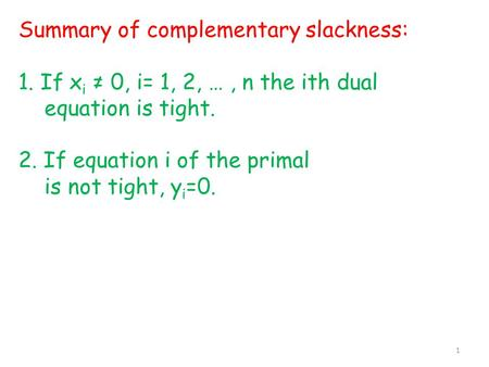 Summary of complementary slackness: 1. If x i ≠ 0, i= 1, 2, …, n the ith dual equation is tight. 2. If equation i of the primal is not tight, y i =0. 1.