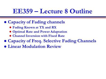 EE359 – Lecture 8 Outline Capacity of Fading channels Fading Known at TX and RX Optimal Rate and Power Adaptation Channel Inversion with Fixed Rate Capacity.