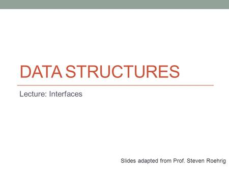 DATA STRUCTURES Lecture: Interfaces Slides adapted from Prof. Steven Roehrig.