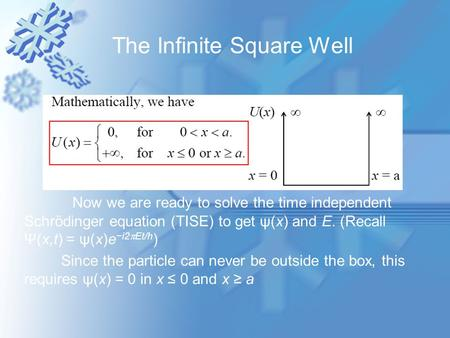 The Infinite Square Well Now we are ready to solve the time independent Schrödinger equation (TISE) to get ψ(x) and E. (Recall Ψ(x,t) = ψ(x)e −i2  Et/h.