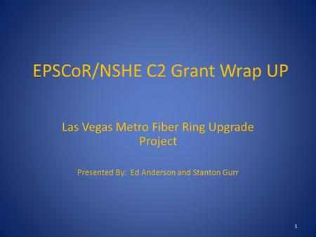 EPSCoR/NSHE C2 Grant Wrap UP Las Vegas Metro Fiber Ring Upgrade Project Presented By: Ed Anderson and Stanton Gurr 1.