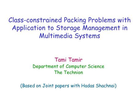 Class-constrained Packing Problems with Application to Storage Management in Multimedia Systems Tami Tamir Department of Computer Science The Technion.