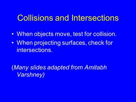 Collisions and Intersections When objects move, test for collision. When projecting surfaces, check for intersections. (Many slides adapted from Amitabh.