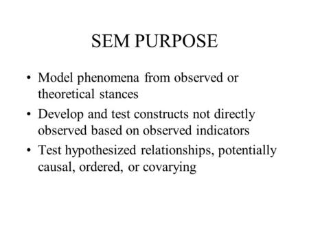 SEM PURPOSE Model phenomena from observed or theoretical stances