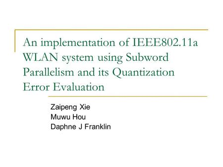 An implementation of IEEE802.11a WLAN system using Subword Parallelism and its Quantization Error Evaluation Zaipeng Xie Muwu Hou Daphne J Franklin.